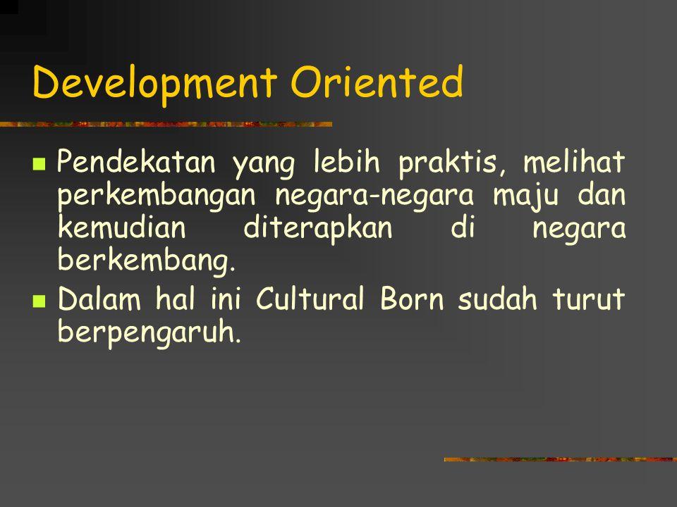 Development Oriented Pendekatan yang lebih praktis, melihat perkembangan negara-negara maju dan kemudian diterapkan di negara berkembang. Dalam hal in