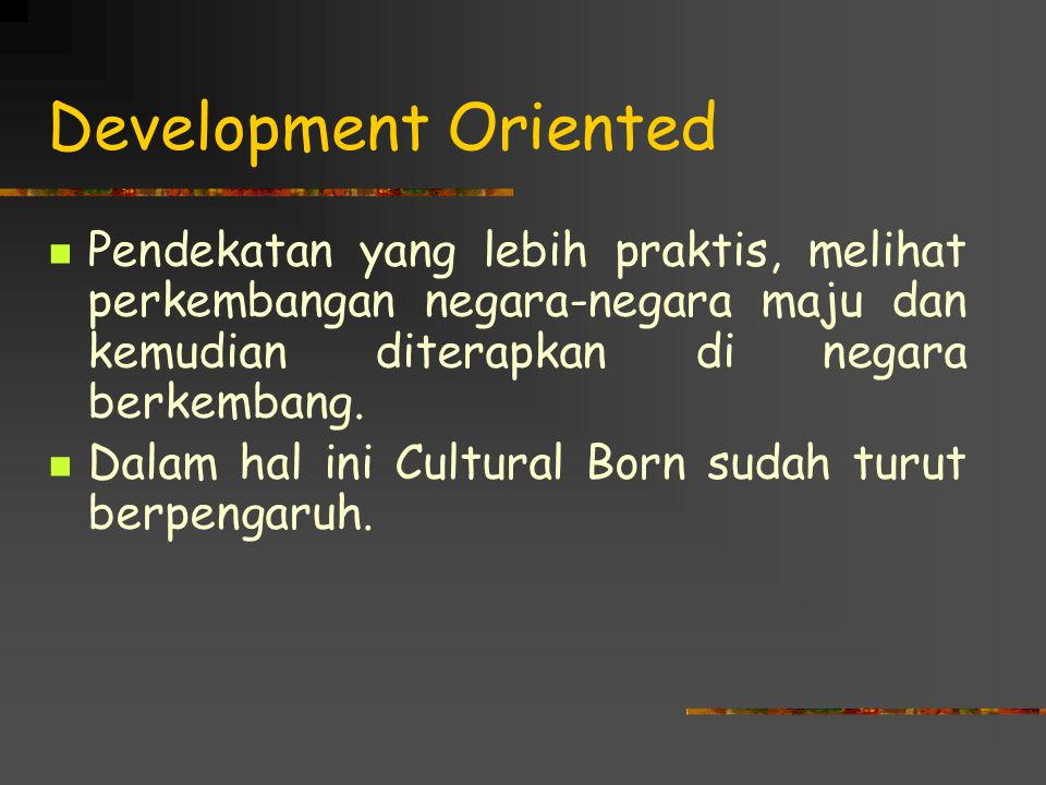 Development Oriented Pendekatan yang lebih praktis, melihat perkembangan negara-negara maju dan kemudian diterapkan di negara berkembang.