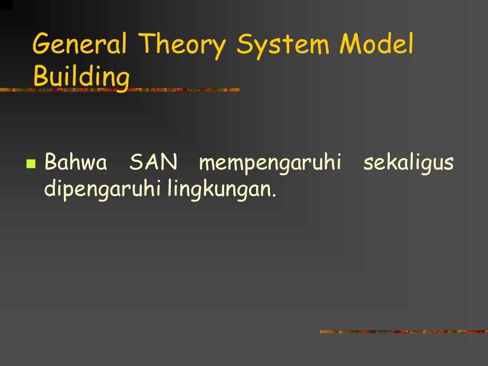 General Theory System Model Building Bahwa SAN mempengaruhi sekaligus dipengaruhi lingkungan.