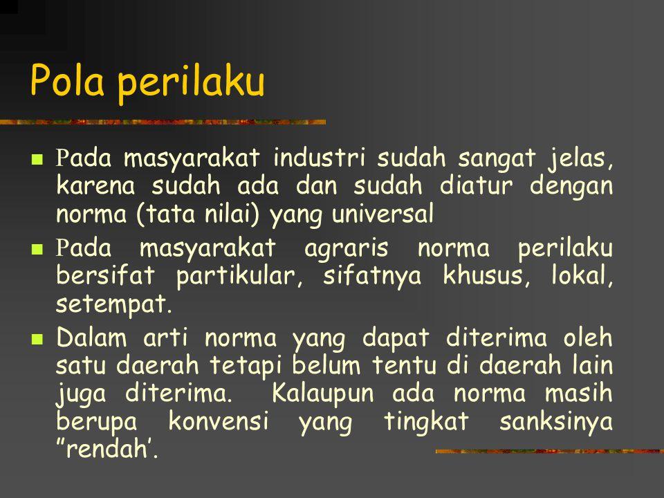 Pola perilaku P ada masyarakat industri sudah sangat jelas, karena sudah ada dan sudah diatur dengan norma (tata nilai) yang universal P ada masyarakat agraris norma perilaku bersifat partikular, sifatnya khusus, lokal, setempat.