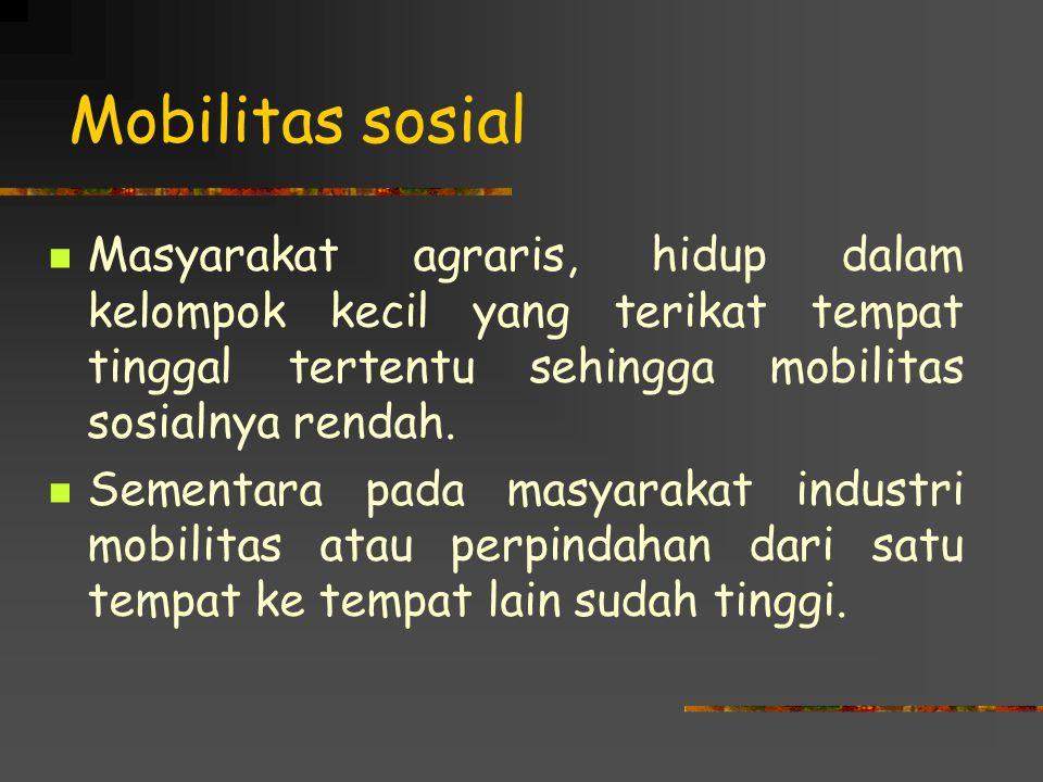 Mobilitas sosial Masyarakat agraris, hidup dalam kelompok kecil yang terikat tempat tinggal tertentu sehingga mobilitas sosialnya rendah. Sementara pa