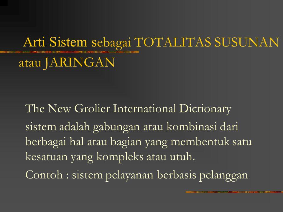Arti Sistem s ebagai TOTALITAS SUSUNAN atau JARINGAN The New Grolier International Dictionary sistem adalah gabungan atau kombinasi dari berbagai hal atau bagian yang membentuk satu kesatuan yang kompleks atau utuh.
