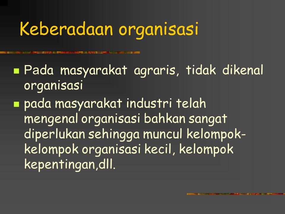 Keberadaan organisasi Pa da masyarakat agraris, tidak dikenal organisasi pada masyarakat industri telah mengenal organisasi bahkan sangat diperlukan sehingga muncul kelompok- kelompok organisasi kecil, kelompok kepentingan,dll.