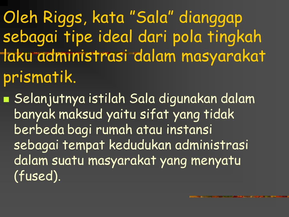 """Oleh Riggs, kata """"Sala"""" dianggap sebagai tipe ideal dari pola tingkah laku administrasi dalam masyarakat prismatik. Selanjutnya istilah Sala digunakan"""