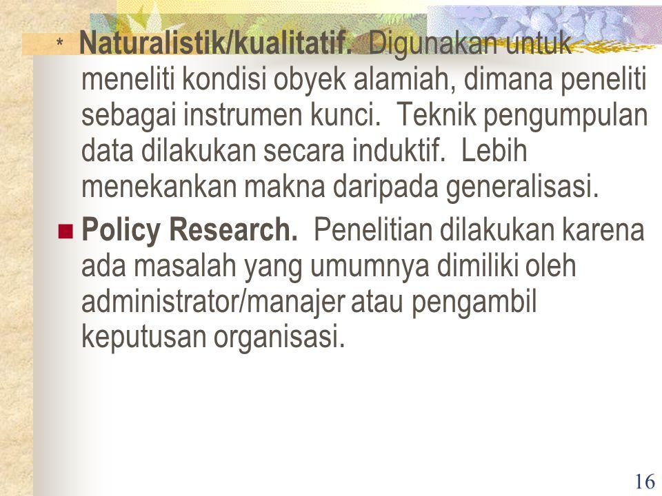 16 * Naturalistik/kualitatif. Digunakan untuk meneliti kondisi obyek alamiah, dimana peneliti sebagai instrumen kunci. Teknik pengumpulan data dilakuk