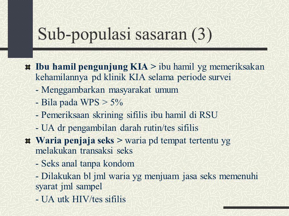 Sub-populasi sasaran (3) Ibu hamil pengunjung KIA > ibu hamil yg memeriksakan kehamilannya pd klinik KIA selama periode survei - Menggambarkan masyarakat umum - Bila pada WPS > 5% - Pemeriksaan skrining sifilis ibu hamil di RSU - UA dr pengambilan darah rutin/tes sifilis Waria penjaja seks > waria pd tempat tertentu yg melakukan transaksi seks - Seks anal tanpa kondom - Dilakukan bl jml waria yg menjuam jasa seks memenuhi syarat jml sampel - UA utk HIV/tes sifilis
