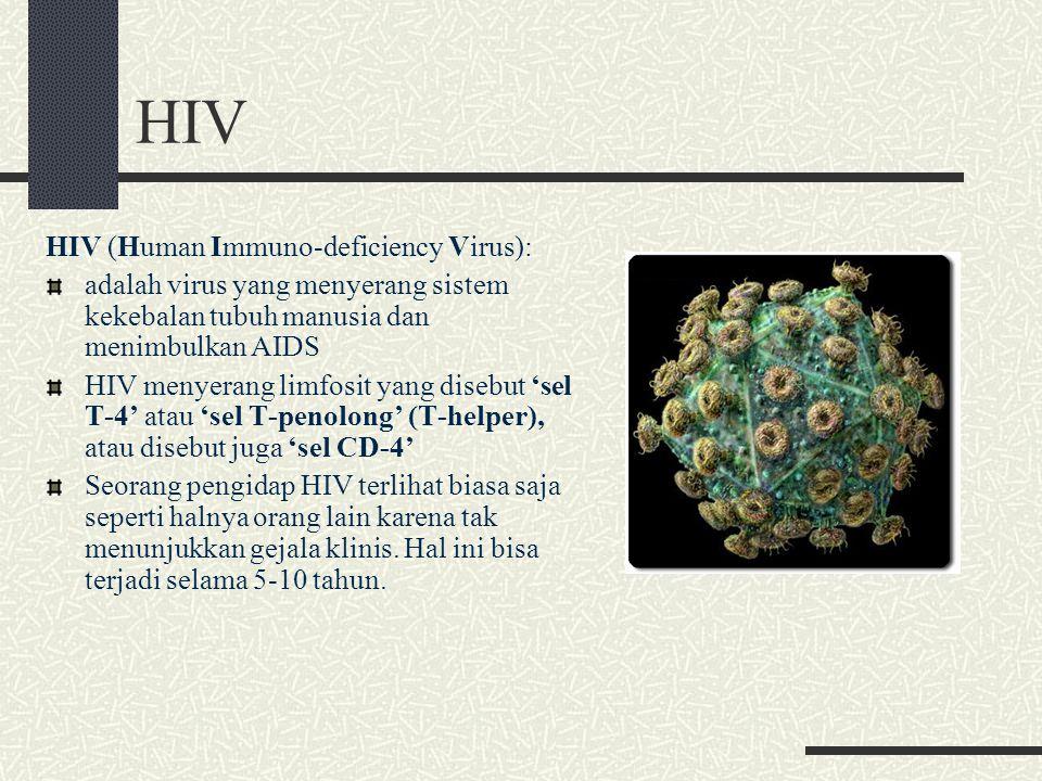 HIV HIV (Human Immuno-deficiency Virus): adalah virus yang menyerang sistem kekebalan tubuh manusia dan menimbulkan AIDS HIV menyerang limfosit yang disebut 'sel T-4' atau 'sel T-penolong' (T-helper), atau disebut juga 'sel CD-4' Seorang pengidap HIV terlihat biasa saja seperti halnya orang lain karena tak menunjukkan gejala klinis.