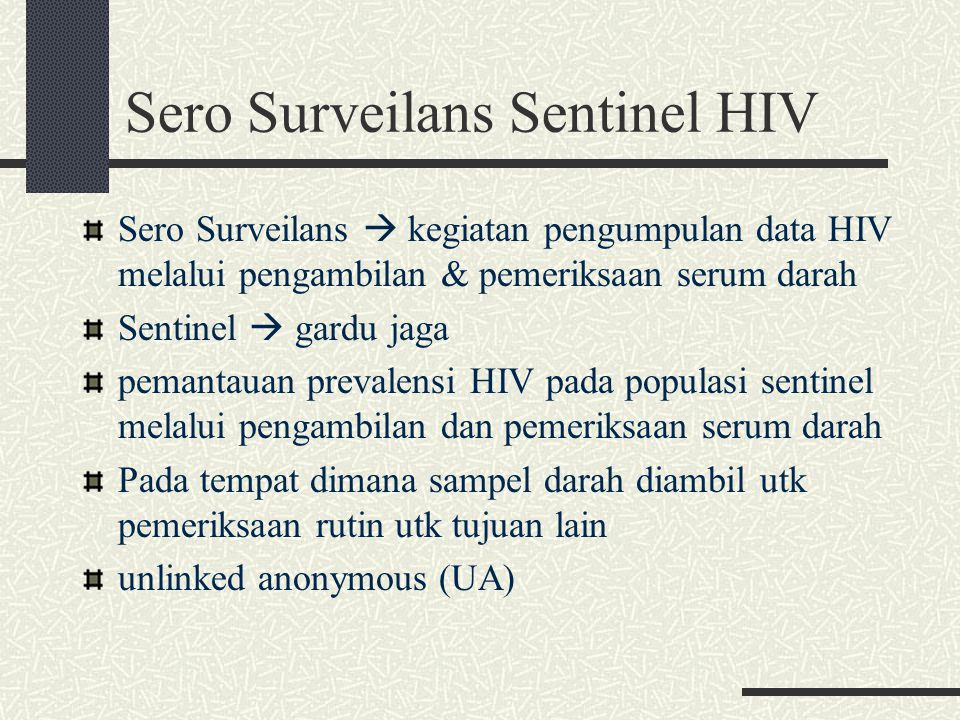 Sero Surveilans Sentinel HIV Sero Surveilans  kegiatan pengumpulan data HIV melalui pengambilan & pemeriksaan serum darah Sentinel  gardu jaga pemantauan prevalensi HIV pada populasi sentinel melalui pengambilan dan pemeriksaan serum darah Pada tempat dimana sampel darah diambil utk pemeriksaan rutin utk tujuan lain unlinked anonymous (UA)