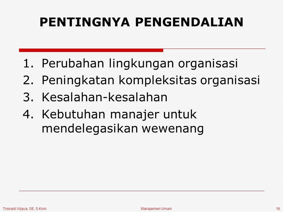 Trisnadi Wijaya, SE, S.Kom Manajemen Umum16 PENTINGNYA PENGENDALIAN 1.Perubahan lingkungan organisasi 2.Peningkatan kompleksitas organisasi 3.Kesalahan-kesalahan 4.Kebutuhan manajer untuk mendelegasikan wewenang