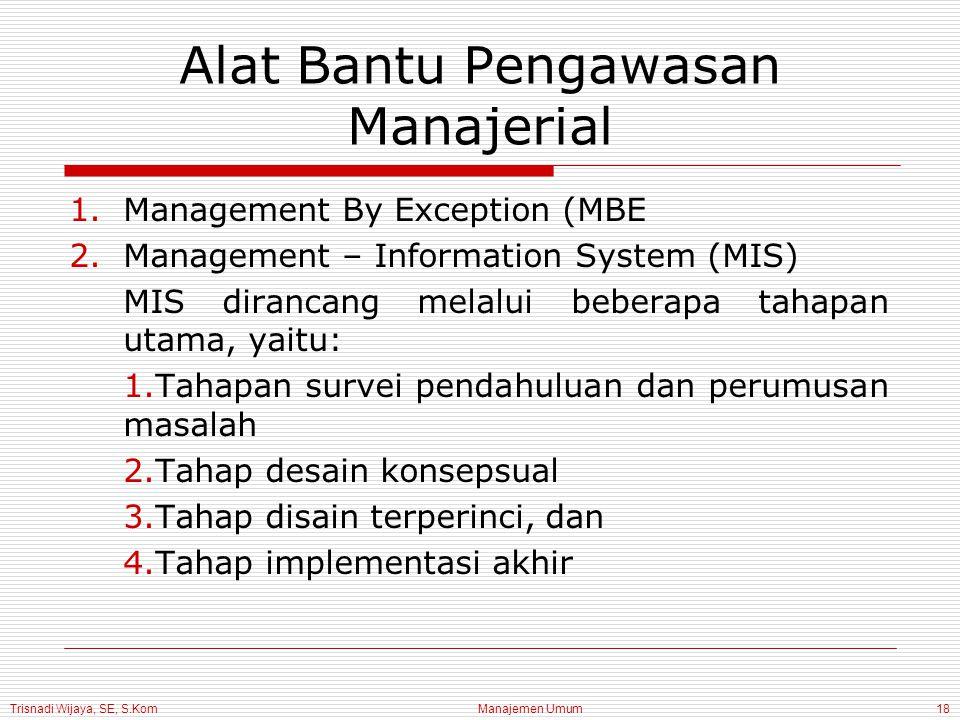 Trisnadi Wijaya, SE, S.Kom Manajemen Umum18 Alat Bantu Pengawasan Manajerial 1.Management By Exception (MBE 2.Management – Information System (MIS) MIS dirancang melalui beberapa tahapan utama, yaitu: 1.Tahapan survei pendahuluan dan perumusan masalah 2.Tahap desain konsepsual 3.Tahap disain terperinci, dan 4.Tahap implementasi akhir