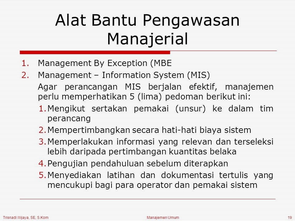 Trisnadi Wijaya, SE, S.Kom Manajemen Umum19 Alat Bantu Pengawasan Manajerial 1.Management By Exception (MBE 2.Management – Information System (MIS) Agar perancangan MIS berjalan efektif, manajemen perlu memperhatikan 5 (lima) pedoman berikut ini: 1.Mengikut sertakan pemakai (unsur) ke dalam tim perancang 2.Mempertimbangkan secara hati-hati biaya sistem 3.Memperlakukan informasi yang relevan dan terseleksi lebih daripada pertimbangan kuantitas belaka 4.Pengujian pendahuluan sebelum diterapkan 5.Menyediakan latihan dan dokumentasi tertulis yang mencukupi bagi para operator dan pemakai sistem