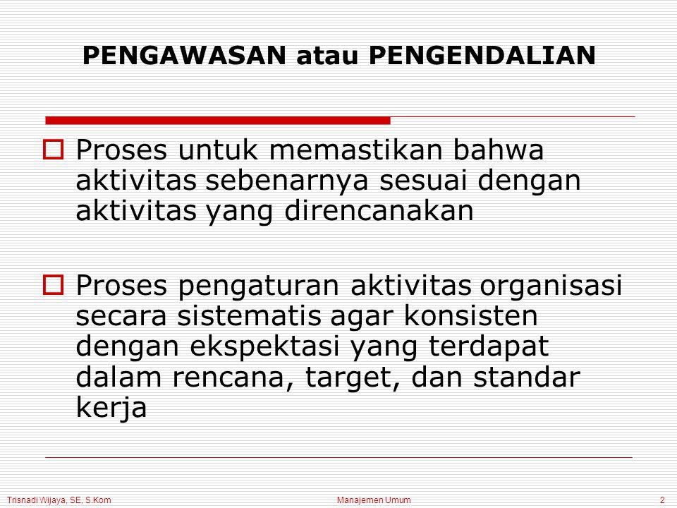 Trisnadi Wijaya, SE, S.Kom Manajemen Umum2 PENGAWASAN atau PENGENDALIAN  Proses untuk memastikan bahwa aktivitas sebenarnya sesuai dengan aktivitas yang direncanakan  Proses pengaturan aktivitas organisasi secara sistematis agar konsisten dengan ekspektasi yang terdapat dalam rencana, target, dan standar kerja