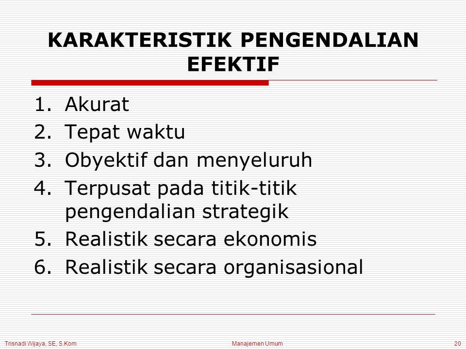 Trisnadi Wijaya, SE, S.Kom Manajemen Umum20 KARAKTERISTIK PENGENDALIAN EFEKTIF 1.Akurat 2.Tepat waktu 3.Obyektif dan menyeluruh 4.Terpusat pada titik-titik pengendalian strategik 5.Realistik secara ekonomis 6.Realistik secara organisasional