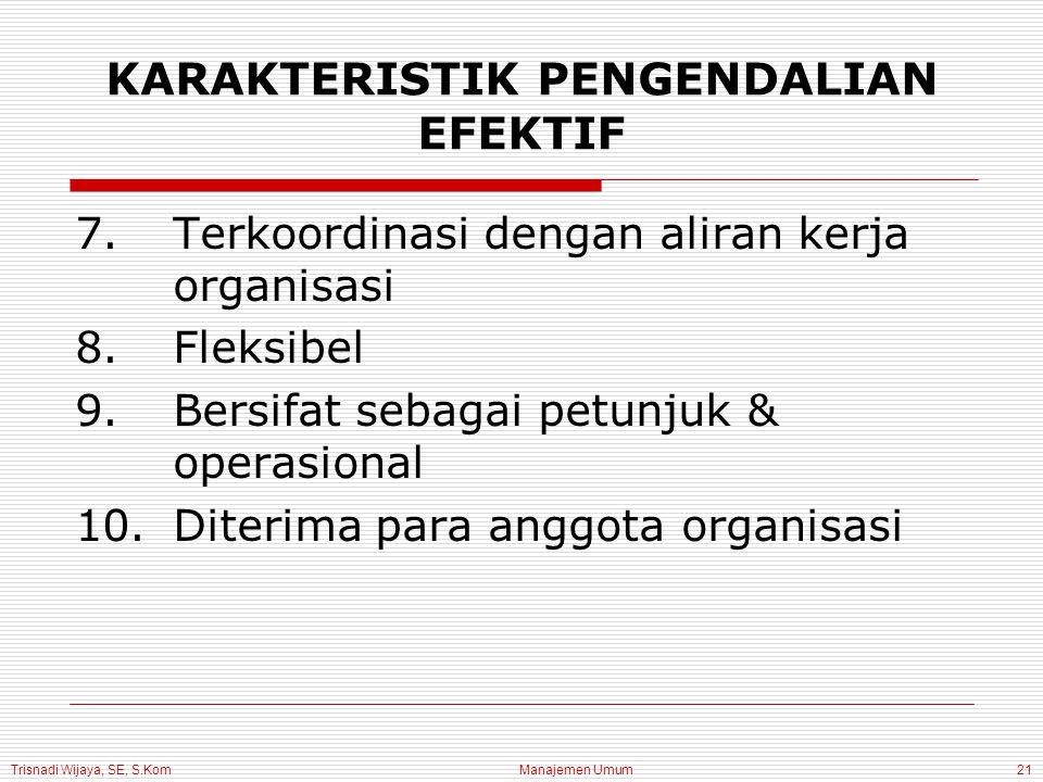 Trisnadi Wijaya, SE, S.Kom Manajemen Umum21 KARAKTERISTIK PENGENDALIAN EFEKTIF 7.Terkoordinasi dengan aliran kerja organisasi 8.Fleksibel 9.Bersifat sebagai petunjuk & operasional 10.Diterima para anggota organisasi