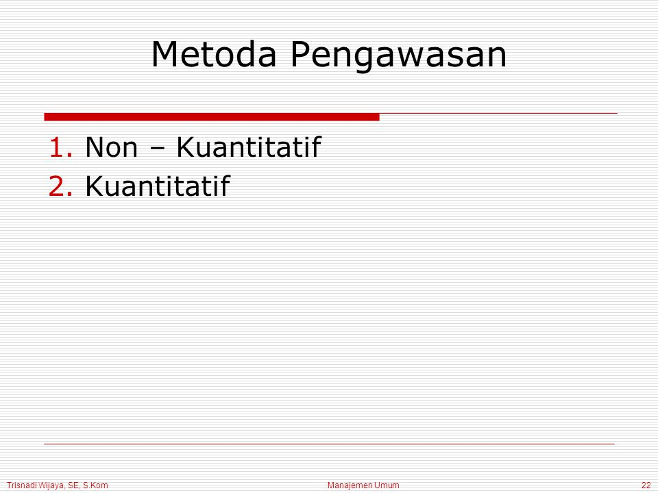 Trisnadi Wijaya, SE, S.Kom Manajemen Umum22 Metoda Pengawasan 1.Non – Kuantitatif 2.Kuantitatif