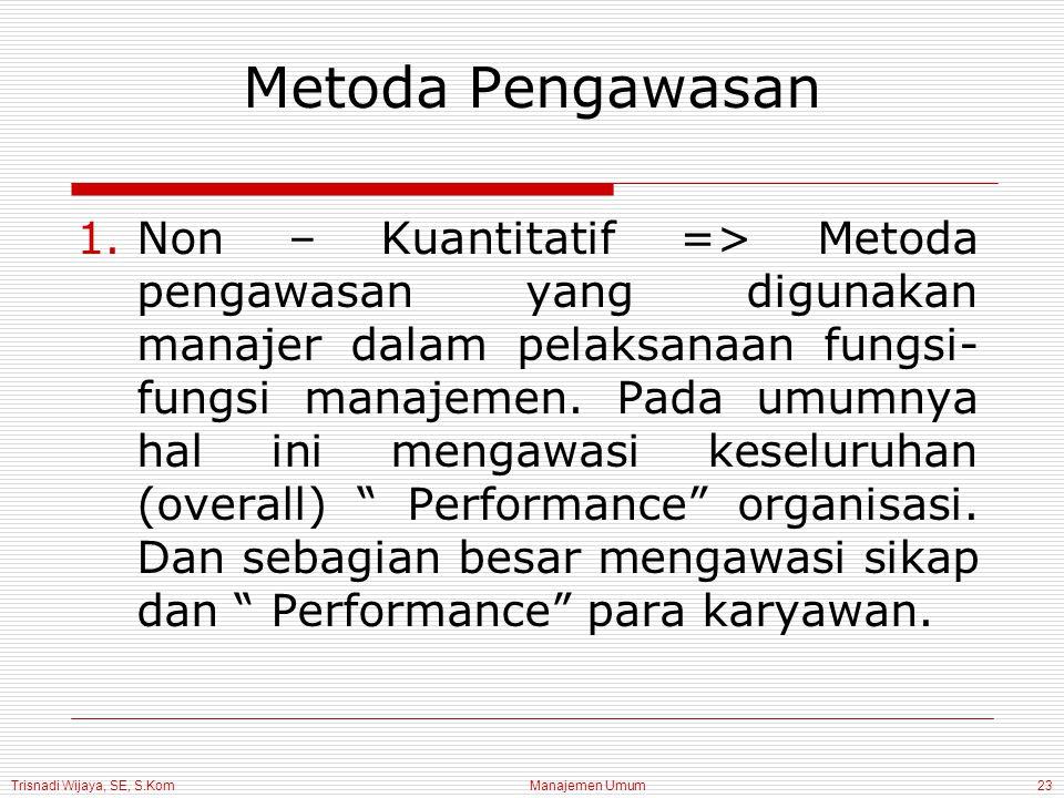 Trisnadi Wijaya, SE, S.Kom Manajemen Umum23 Metoda Pengawasan 1.Non – Kuantitatif => Metoda pengawasan yang digunakan manajer dalam pelaksanaan fungsi- fungsi manajemen.