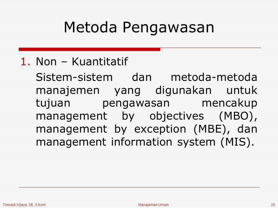 Trisnadi Wijaya, SE, S.Kom Manajemen Umum25 Metoda Pengawasan 1.Non – Kuantitatif Sistem-sistem dan metoda-metoda manajemen yang digunakan untuk tujuan pengawasan mencakup management by objectives (MBO), management by exception (MBE), dan management information system (MIS).
