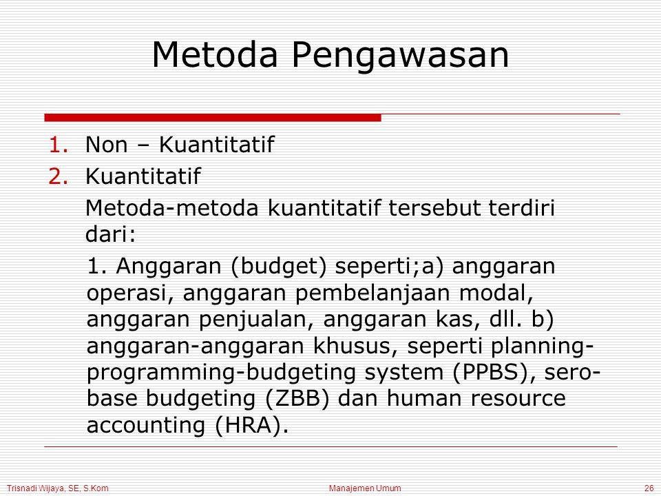 Trisnadi Wijaya, SE, S.Kom Manajemen Umum26 Metoda Pengawasan 1.Non – Kuantitatif 2.Kuantitatif Metoda-metoda kuantitatif tersebut terdiri dari: 1.