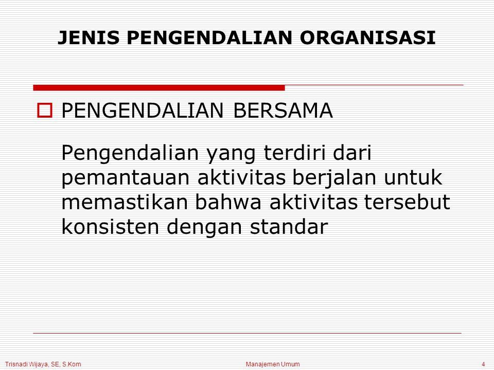 Trisnadi Wijaya, SE, S.Kom Manajemen Umum4 JENIS PENGENDALIAN ORGANISASI  PENGENDALIAN BERSAMA Pengendalian yang terdiri dari pemantauan aktivitas berjalan untuk memastikan bahwa aktivitas tersebut konsisten dengan standar