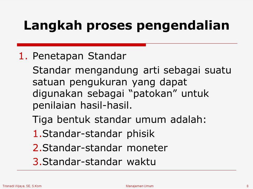 Trisnadi Wijaya, SE, S.Kom Manajemen Umum8 Langkah proses pengendalian 1.Penetapan Standar Standar mengandung arti sebagai suatu satuan pengukuran yang dapat digunakan sebagai patokan untuk penilaian hasil-hasil.