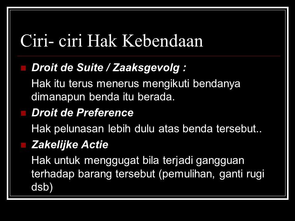 Ciri- ciri Hak Kebendaan Droit de Suite / Zaaksgevolg : Hak itu terus menerus mengikuti bendanya dimanapun benda itu berada.