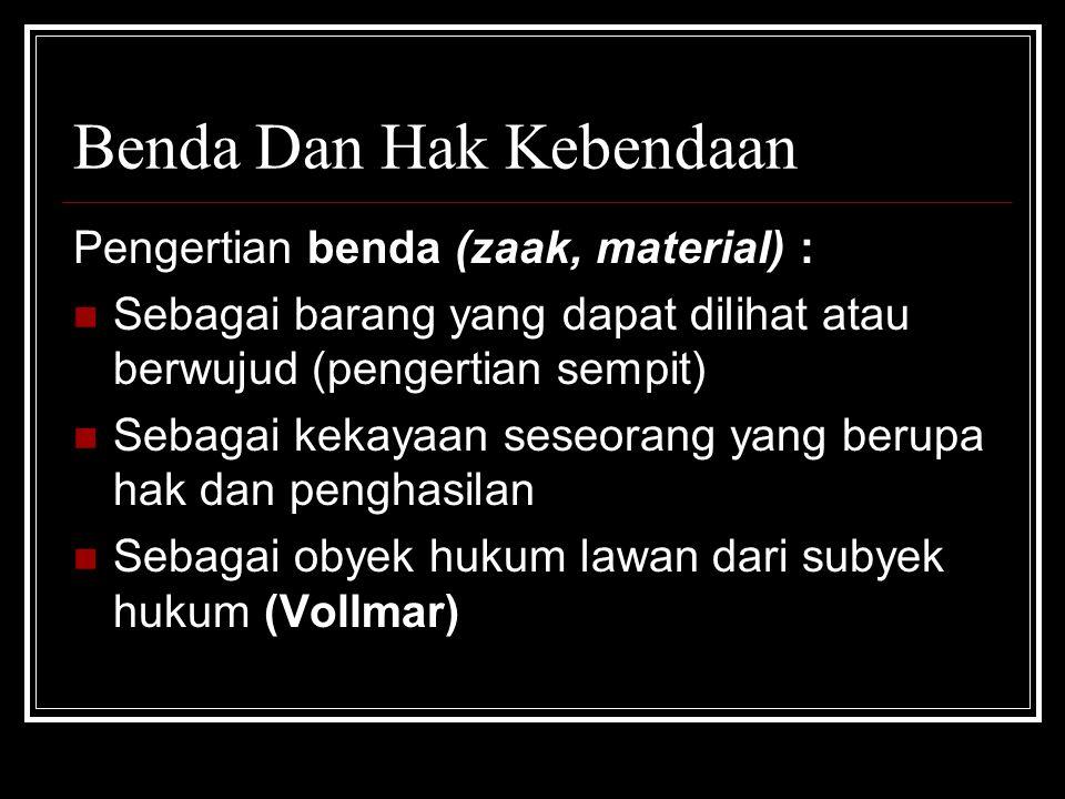 Benda Dan Hak Kebendaan Pengertian benda (zaak, material) : Sebagai barang yang dapat dilihat atau berwujud (pengertian sempit) Sebagai kekayaan seseorang yang berupa hak dan penghasilan Sebagai obyek hukum lawan dari subyek hukum (Vollmar)