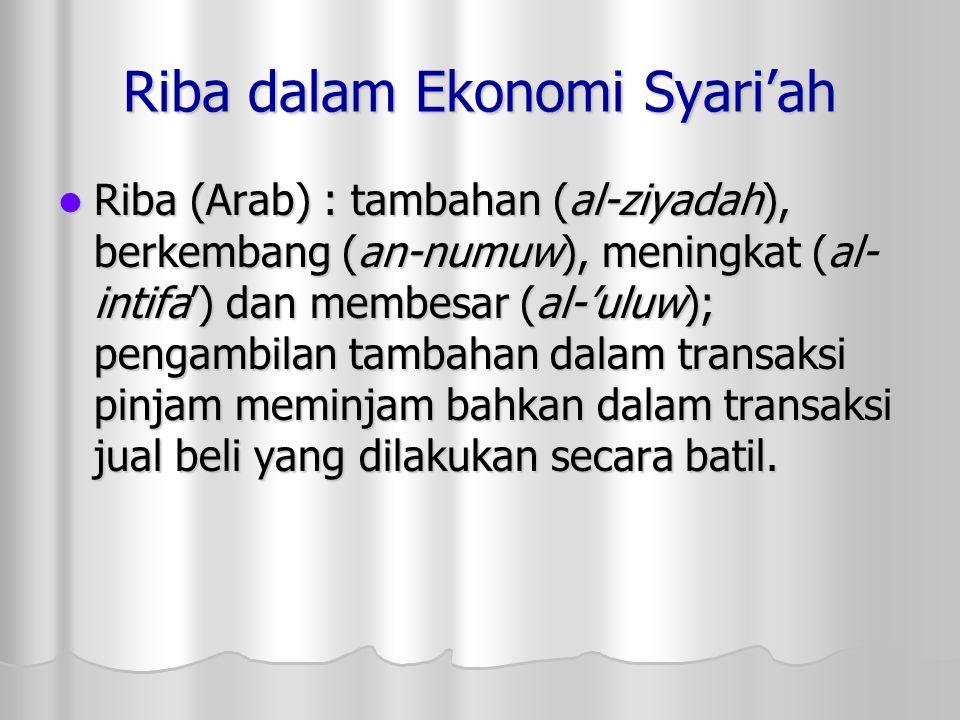 Riba dalam Ekonomi Syari'ah Riba (Arab) : tambahan (al-ziyadah), berkembang (an-numuw), meningkat (al- intifa') dan membesar (al-'uluw); pengambilan t