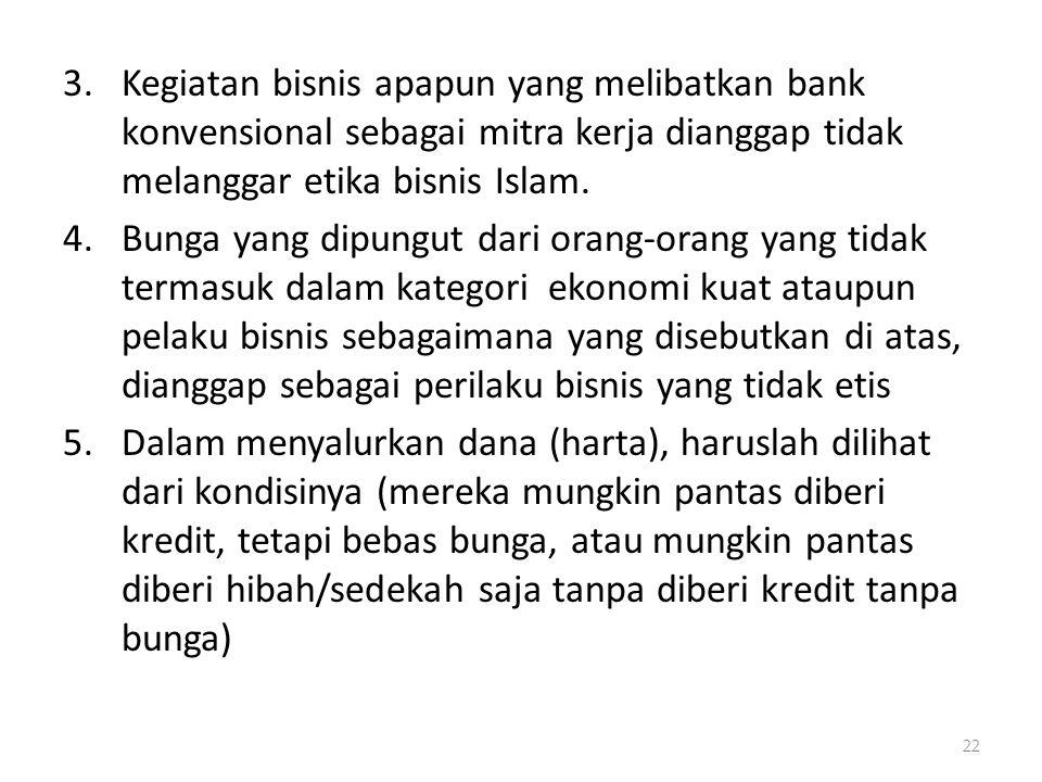 3.Kegiatan bisnis apapun yang melibatkan bank konvensional sebagai mitra kerja dianggap tidak melanggar etika bisnis Islam. 4.Bunga yang dipungut dari