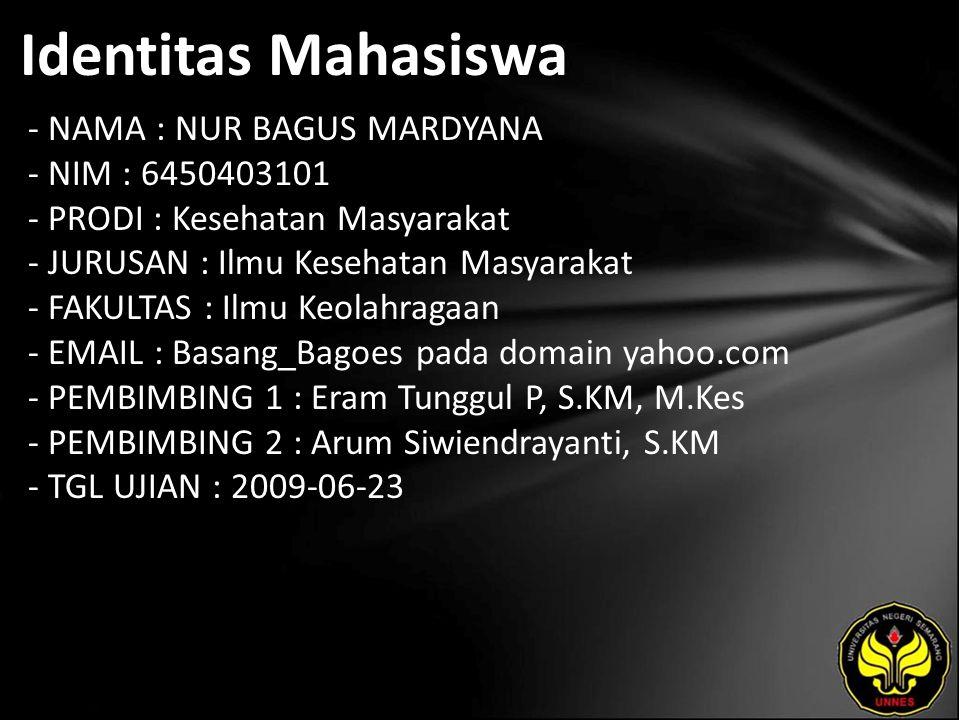 Identitas Mahasiswa - NAMA : NUR BAGUS MARDYANA - NIM : 6450403101 - PRODI : Kesehatan Masyarakat - JURUSAN : Ilmu Kesehatan Masyarakat - FAKULTAS : Ilmu Keolahragaan - EMAIL : Basang_Bagoes pada domain yahoo.com - PEMBIMBING 1 : Eram Tunggul P, S.KM, M.Kes - PEMBIMBING 2 : Arum Siwiendrayanti, S.KM - TGL UJIAN : 2009-06-23