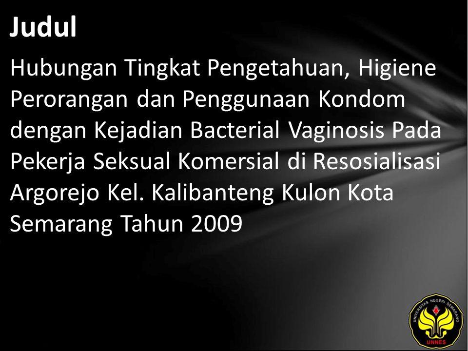 Judul Hubungan Tingkat Pengetahuan, Higiene Perorangan dan Penggunaan Kondom dengan Kejadian Bacterial Vaginosis Pada Pekerja Seksual Komersial di Resosialisasi Argorejo Kel.