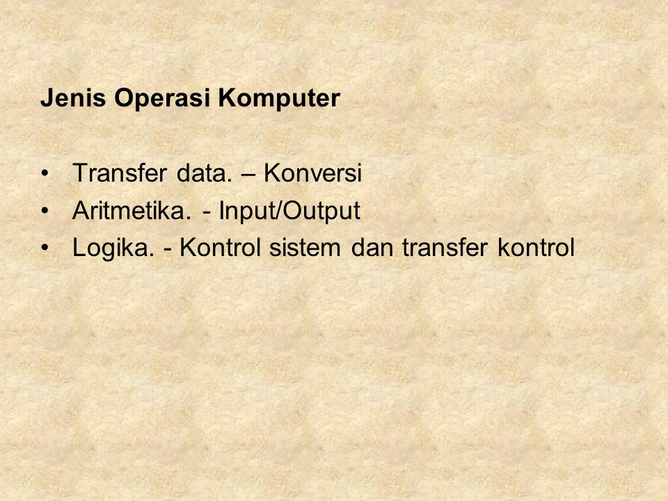 Jenis Operasi Komputer Transfer data. – Konversi Aritmetika. - Input/Output Logika. - Kontrol sistem dan transfer kontrol