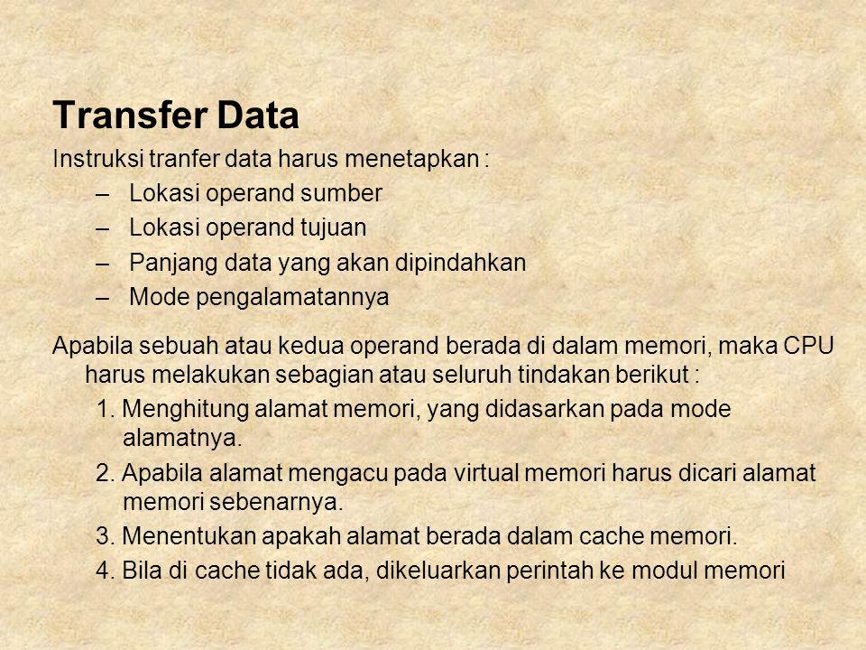 Transfer Data Instruksi tranfer data harus menetapkan : – Lokasi operand sumber – Lokasi operand tujuan – Panjang data yang akan dipindahkan – Mode pengalamatannya Apabila sebuah atau kedua operand berada di dalam memori, maka CPU harus melakukan sebagian atau seluruh tindakan berikut : 1.