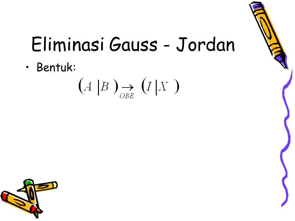 Eliminasi Gauss - Jordan Bentuk: