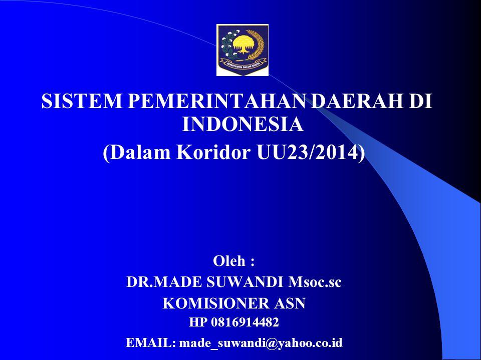 SISTEM PEMERINTAHAN DAERAH DI INDONESIA (Dalam Koridor UU23/2014) Oleh : DR.MADE SUWANDI Msoc.sc KOMISIONER ASN HP 0816914482 EMAIL: made_suwandi@yaho