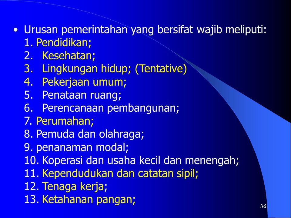 36 Urusan pemerintahan yang bersifat wajib meliputi: 1.Pendidikan; 2. Kesehatan; 3. Lingkungan hidup; (Tentative) 4. Pekerjaan umum; 5. Penataan ruang