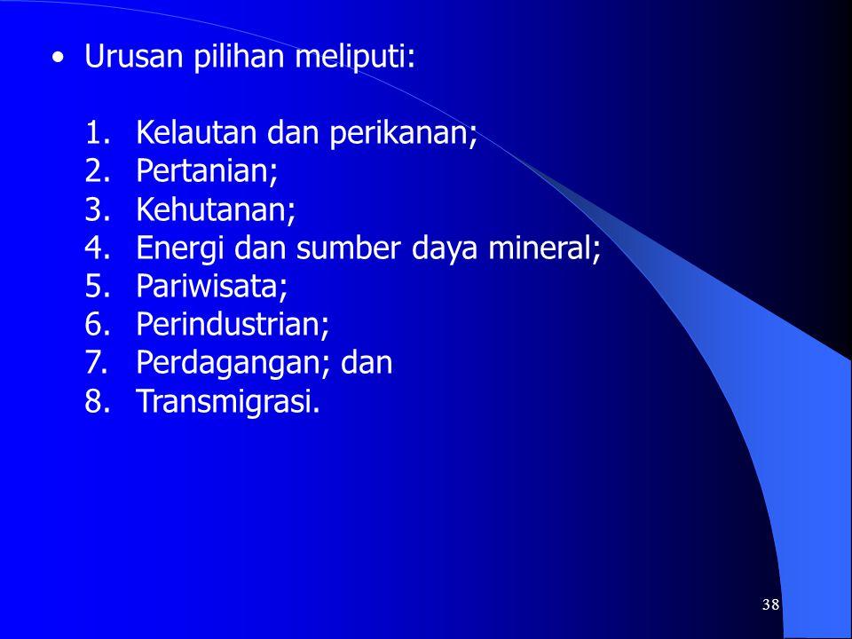 38 Urusan pilihan meliputi: 1.Kelautan dan perikanan; 2.Pertanian; 3.Kehutanan; 4.Energi dan sumber daya mineral; 5.Pariwisata; 6.Perindustrian; 7.Per
