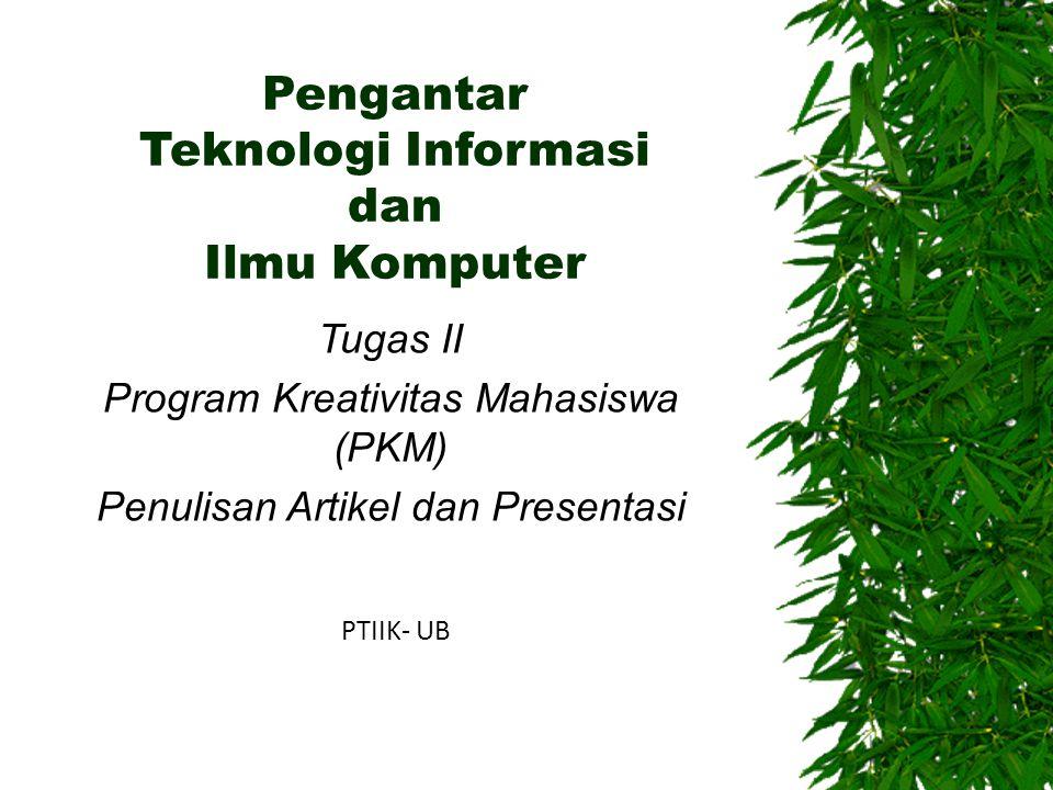Pengantar Teknologi Informasi dan Ilmu Komputer Tugas II Program Kreativitas Mahasiswa (PKM) Penulisan Artikel dan Presentasi PTIIK- UB