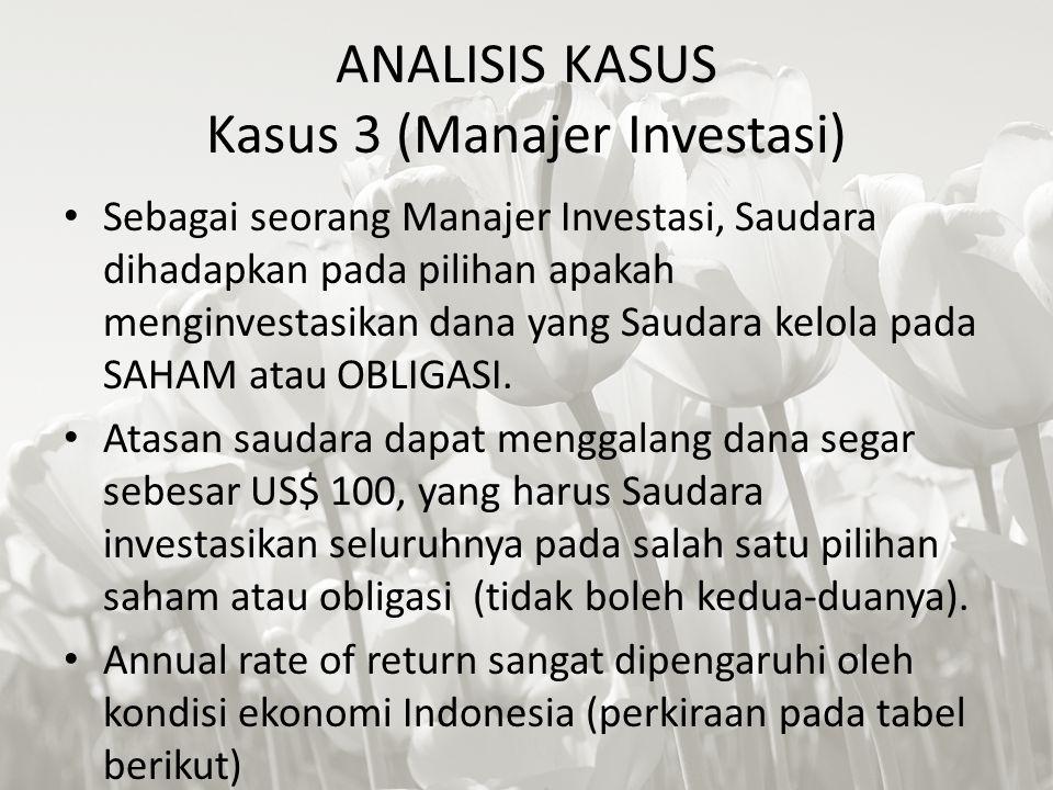 ANALISIS KASUS Kasus 3 (Manajer Investasi) Sebagai seorang Manajer Investasi, Saudara dihadapkan pada pilihan apakah menginvestasikan dana yang Saudara kelola pada SAHAM atau OBLIGASI.