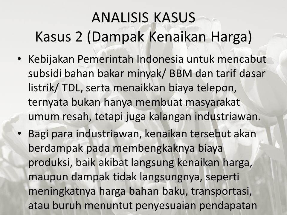 ANALISIS KASUS Kasus 2 (Dampak Kenaikan Harga) Kebijakan Pemerintah Indonesia untuk mencabut subsidi bahan bakar minyak/ BBM dan tarif dasar listrik/ TDL, serta menaikkan biaya telepon, ternyata bukan hanya membuat masyarakat umum resah, tetapi juga kalangan industriawan.