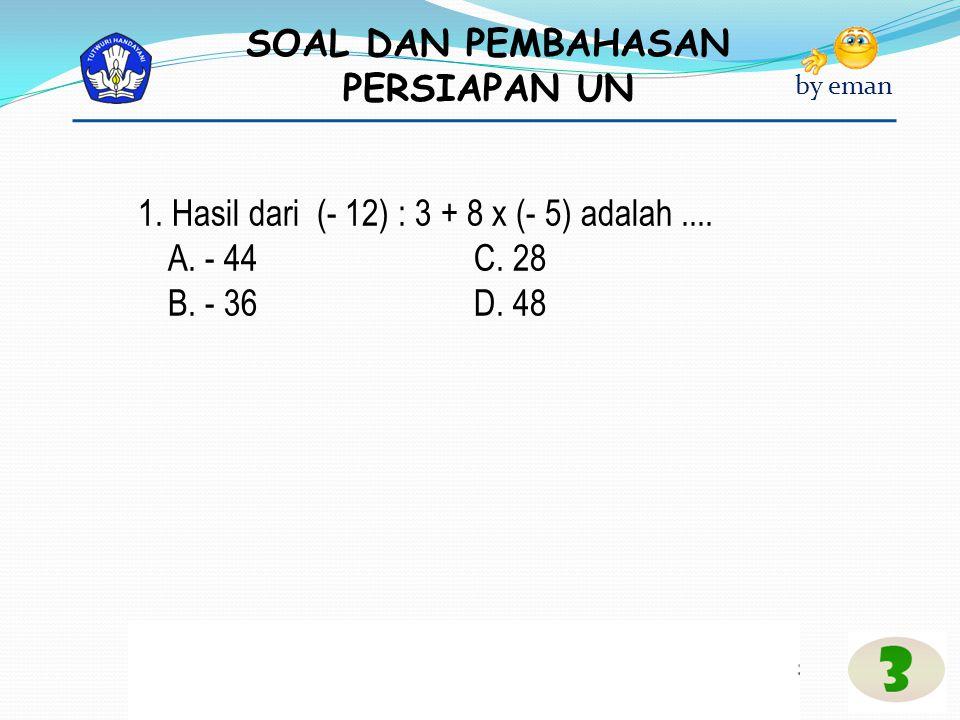 SOAL DAN PEMBAHASAN PERSIAPAN UN by eman * Pembahasan (- 12) : 3 + 8 × (- 5) = - 4 + (-40) = - 44 Jawaban: A Catatan : Jika ada operasi campuran Tambah, Kurang, Kali dan Bagi, maka yang didahulukan adalah Kali dan Bagi