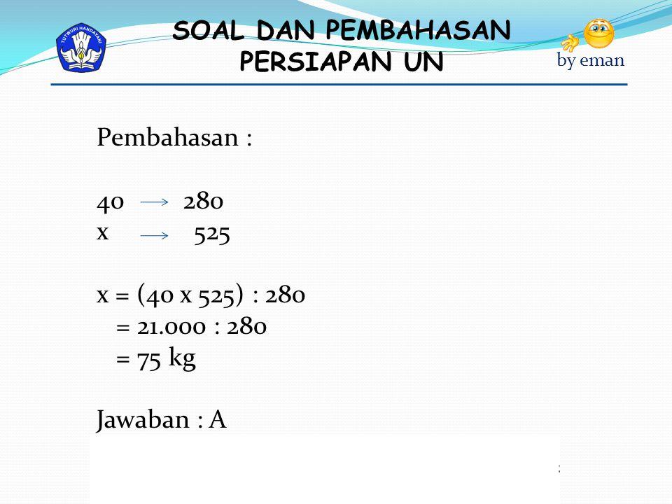 SOAL DAN PEMBAHASAN PERSIAPAN UN by eman Pembahasan : 40 280 x 525 x = (40 x 525) : 280 = 21.000 : 280 = 75 kg Jawaban : A