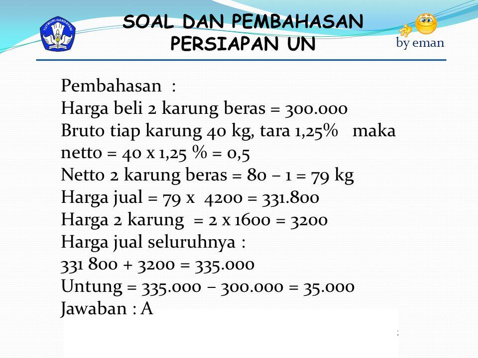SOAL DAN PEMBAHASAN PERSIAPAN UN by eman Pembahasan : Harga beli 2 karung beras = 300.000 Bruto tiap karung 40 kg, tara 1,25% maka netto = 40 x 1,25 %