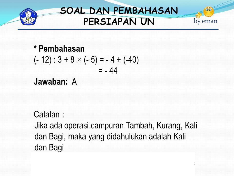 SOAL DAN PEMBAHASAN PERSIAPAN UN by eman * Pembahasan (- 12) : 3 + 8 × (- 5) = - 4 + (-40) = - 44 Jawaban: A Catatan : Jika ada operasi campuran Tamba