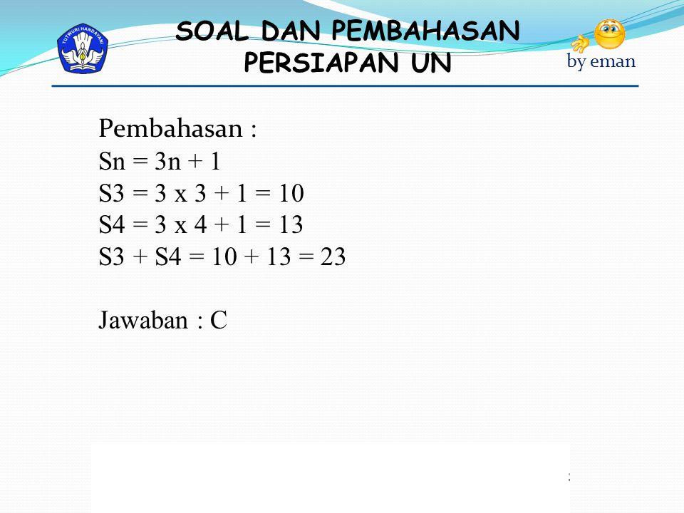 SOAL DAN PEMBAHASAN PERSIAPAN UN by eman Pembahasan : Sn = 3n + 1 S3 = 3 x 3 + 1 = 10 S4 = 3 x 4 + 1 = 13 S3 + S4 = 10 + 13 = 23 Jawaban : C