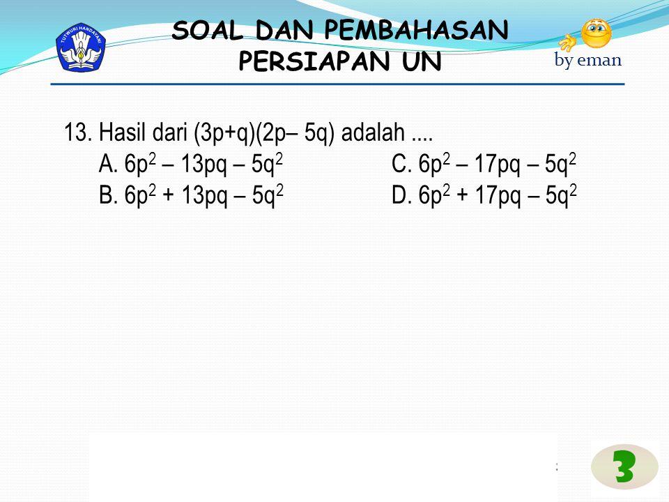 SOAL DAN PEMBAHASAN PERSIAPAN UN by eman 13. Hasil dari (3p+q)(2p– 5q) adalah.... A. 6p 2 – 13pq – 5q 2 C. 6p 2 – 17pq – 5q 2 B. 6p 2 + 13pq – 5q 2 D.