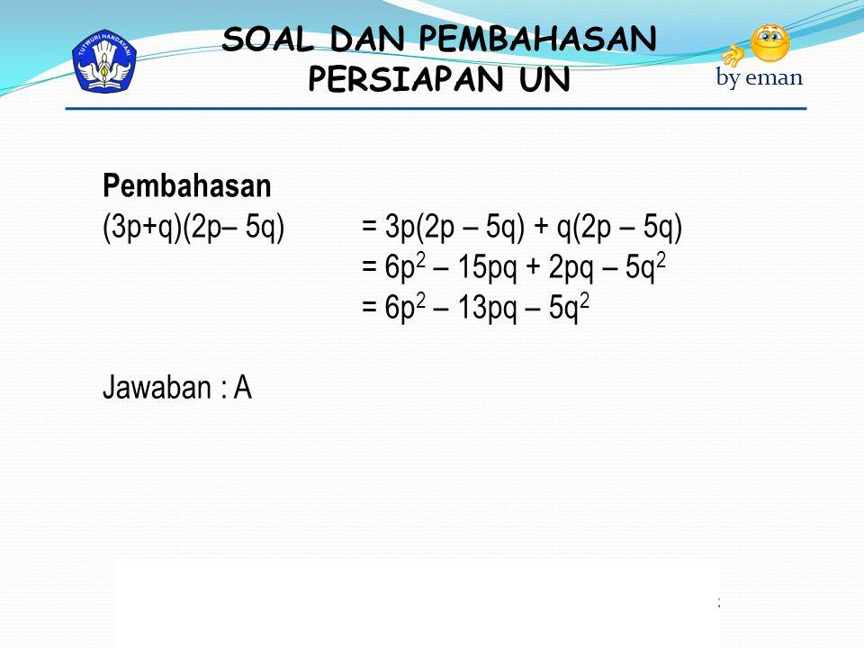 SOAL DAN PEMBAHASAN PERSIAPAN UN by eman Pembahasan (3p+q)(2p– 5q) = 3p(2p – 5q) + q(2p – 5q) = 6p 2 – 15pq + 2pq – 5q 2 = 6p 2 – 13pq – 5q 2 Jawaban