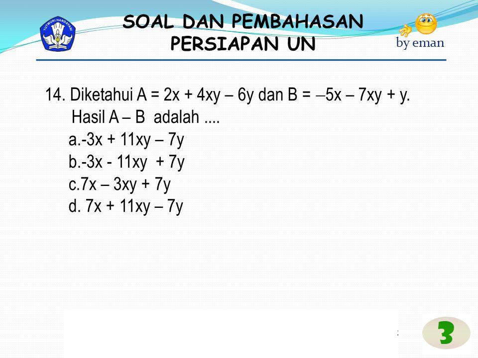 SOAL DAN PEMBAHASAN PERSIAPAN UN by eman 14. Diketahui A = 2x + 4xy – 6y dan B =  5x – 7xy + y. Hasil A – B adalah.... a.-3x + 11xy – 7y b.-3x - 11xy