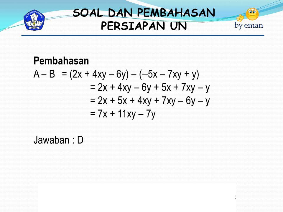 SOAL DAN PEMBAHASAN PERSIAPAN UN by eman Pembahasan A – B = (2x + 4xy – 6y) – (  5x – 7xy + y) = 2x + 4xy – 6y + 5x + 7xy – y = 2x + 5x + 4xy + 7xy –