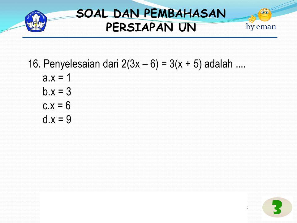 SOAL DAN PEMBAHASAN PERSIAPAN UN by eman 16. Penyelesaian dari 2(3x – 6) = 3(x + 5) adalah.... a.x = 1 b.x = 3 c.x = 6 d.x = 9