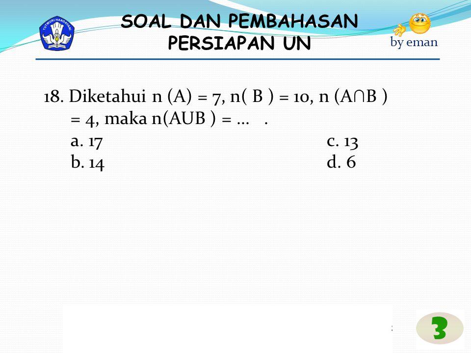 SOAL DAN PEMBAHASAN PERSIAPAN UN by eman 18. Diketahui n (A) = 7, n( B ) = 10, n (A ∩ B ) = 4, maka n(AUB ) =.... a. 17c. 13 b. 14d. 6